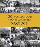 100 fotografii, które zmieniły świat PRACA ZBIOROWA - PRACA ZBIOROWA