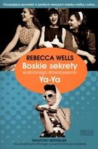 BOSKIE SEKRETY SIOSTRZANEGO STOWARZYSZENIA YA-YA Rebecca Wells - Rebecca Wells