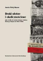 Druki ulotne i okolicznościowe jako źródła do badań dziejów i kultury Dolnego Śląska lat 1945-1956 Aneta Firlej-Buzon - Aneta Firlej-Buzon