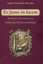 Ex fumo in lucem. Barokowe kaznodziejstwo Andrzeja Kochanowskiego Anna Nowicka-Struska - Anna Nowicka-Struska