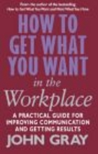 How to Get What You Want in Workplace How to Maximise Your P - John Gray