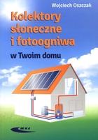 Kolektory słoneczne i fotoogniwa w Twoim domu Wojciech Oszczak - Wojciech Oszczak