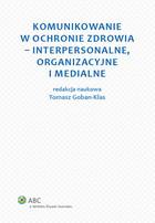 Komunikowanie w ochronie zdrowia - interpersonalne, organizacyjne i medialne Tomasz Goban-Klas - Tomasz Goban-Klas