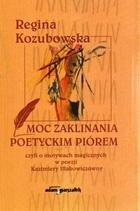 Moc zaklinania poetyckim piórem Regina Kozubowska - Regina Kozubowska