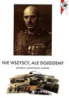 Nie wszyscy ale dojdziemy. Generał Władysław Anders PRACA ZBIOROWA - PRACA ZBIOROWA