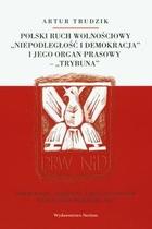 Polski ruch wolnościowy `Niepodległość i demokracja` i jego organ prasowy `Trybuna` Artur Trudzik - Artur Trudzik