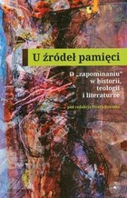 U źródeł pamięci O `zapominaniu` w historii, teologii i literaturze Piotr Roszak - Piotr Roszak