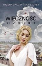 Wieczność bez ciebie Bożena Gałczyńska-Szurek - Bożena Gałczyńska-Szurek