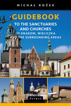 A Pilgrim`s Guidebook to the Sanctuaries and Churches of Krakow, Wieliczka and the Surrounding Areas - Michał Rożek