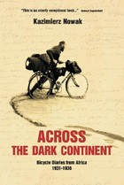 Across The Dark Continent Bicycle Diaries from Africa 1931-1936 - Kazimierz Nowak
