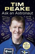 Ask an Astronaut My Guide to Life in Space - Tim Peake
