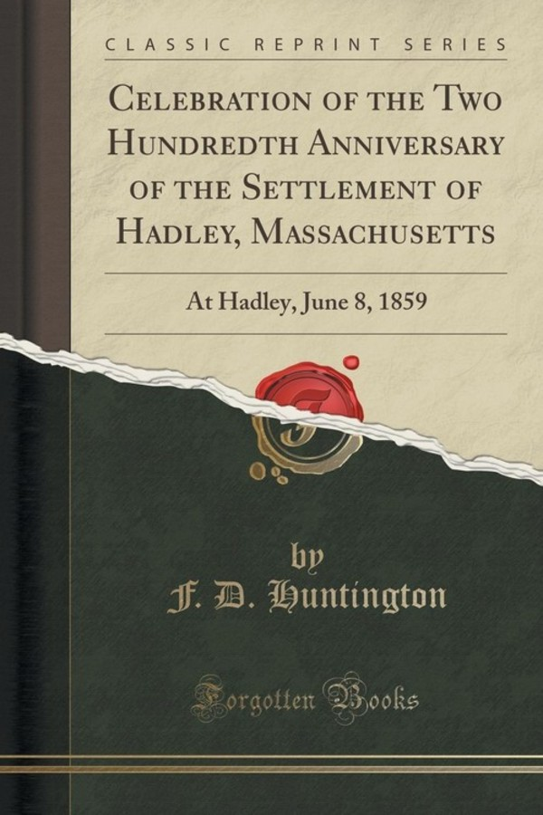 Celebration of the Two Hundredth Anniversary of the Settlement of Hadley, Massachusetts At Hadley, June 8, 1859 (Classic Reprint)