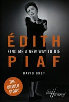 Edith Piaf Find Me a New Way to Die - David Bret