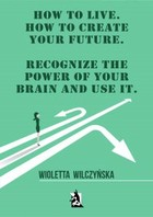 How to live. How to create your future. Recognize the power of your brain and use it - mobi, epub