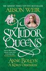 Six Tudor Queens: Anne Boleyn, A King is Obsession - Alison Weir