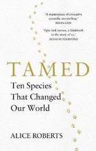 Tamed Ten Species that Changed our World - Alice Roberts