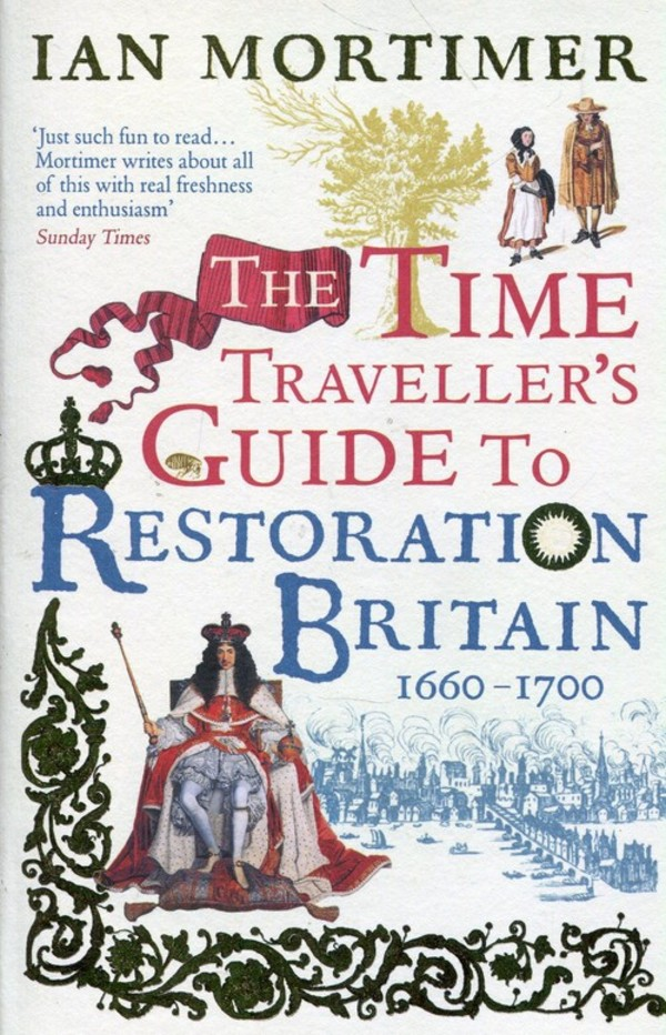 The Time Travellers Guide to Restoration Britain Life in the Age of Samuel Pepys Isaac Newton and The Great Fire of London
